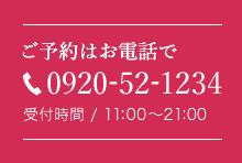 ご予約はお電話で。0920-52-1234 受付時間/11:00〜21:00